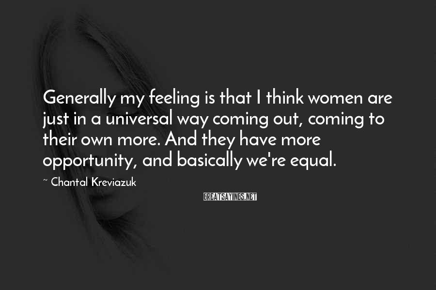 Chantal Kreviazuk Sayings: Generally my feeling is that I think women are just in a universal way coming