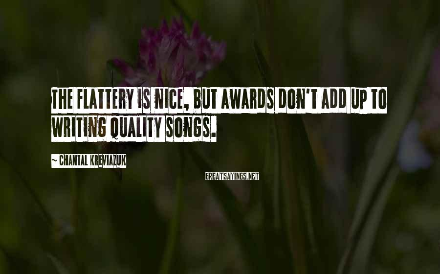 Chantal Kreviazuk Sayings: The flattery is nice, but awards don't add up to writing quality songs.
