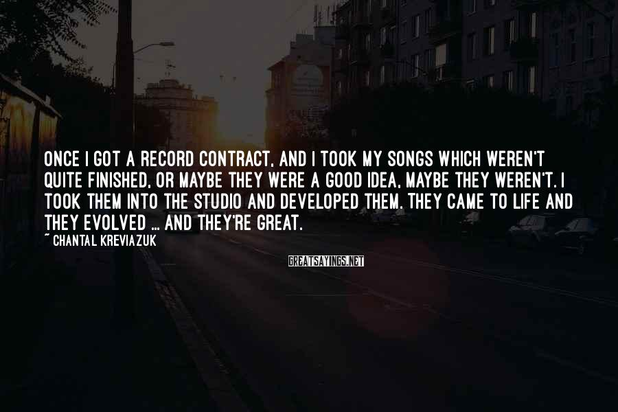 Chantal Kreviazuk Sayings: Once I got a record contract, and I took my songs which weren't quite finished,