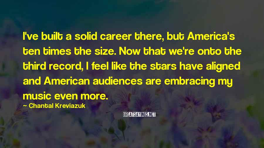 Chantal Kreviazuk Sayings: I've built a solid career there, but America's ten times the size. Now that we're