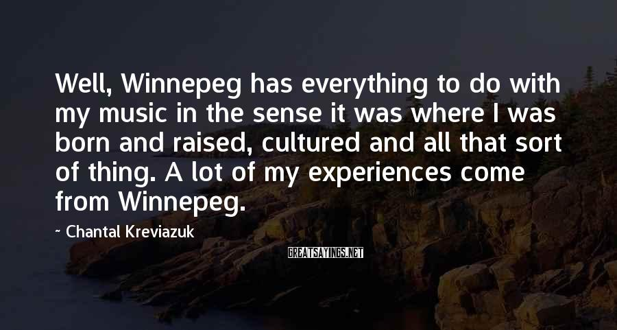 Chantal Kreviazuk Sayings: Well, Winnepeg has everything to do with my music in the sense it was where