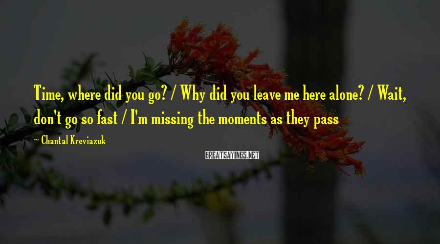 Chantal Kreviazuk Sayings: Time, where did you go? / Why did you leave me here alone? / Wait,