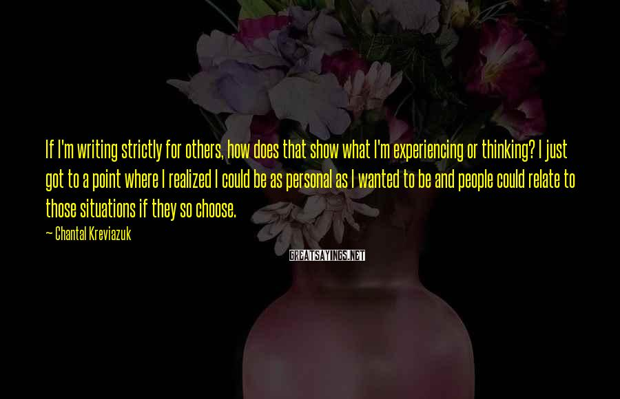 Chantal Kreviazuk Sayings: If I'm writing strictly for others, how does that show what I'm experiencing or thinking?