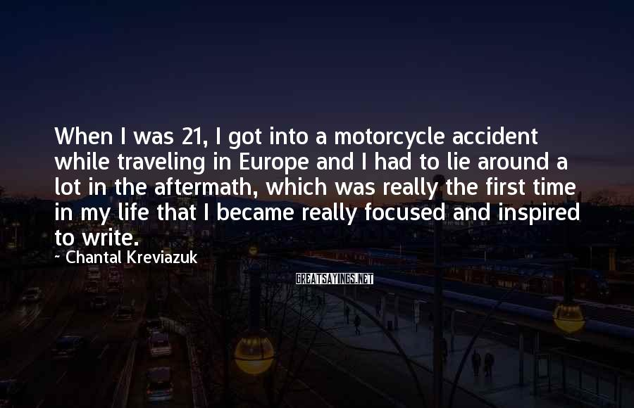 Chantal Kreviazuk Sayings: When I was 21, I got into a motorcycle accident while traveling in Europe and