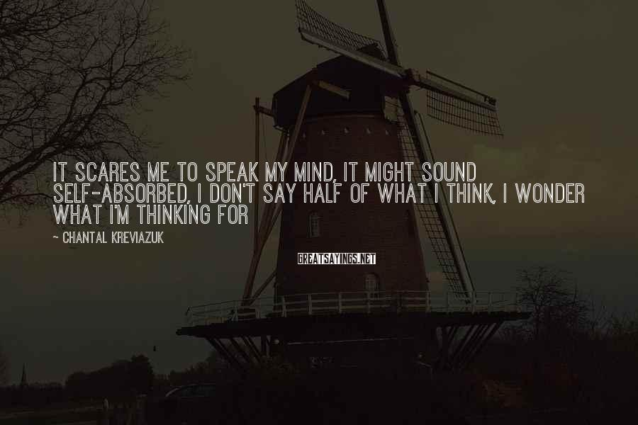 Chantal Kreviazuk Sayings: It scares me to speak my mind, it might sound self-absorbed, I don't say half