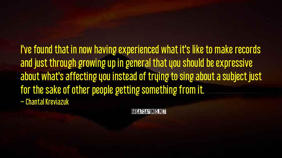 Chantal Kreviazuk Sayings: I've found that in now having experienced what it's like to make records and just