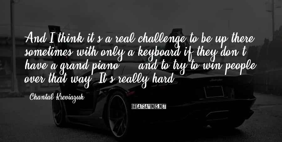 Chantal Kreviazuk Sayings: And I think it's a real challenge to be up there sometimes with only a