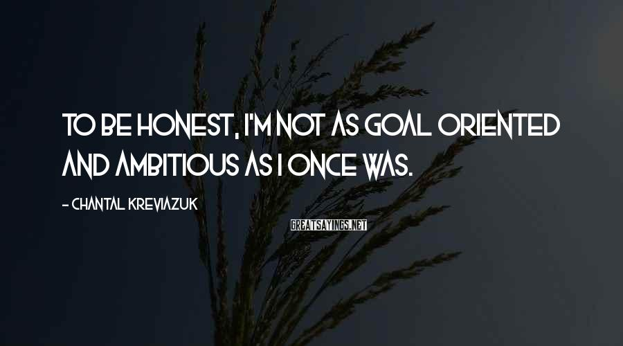 Chantal Kreviazuk Sayings: To be honest, I'm not as goal oriented and ambitious as I once was.