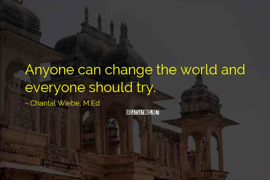 Chantal Wiebe, M.Ed Sayings: Anyone can change the world and everyone should try.