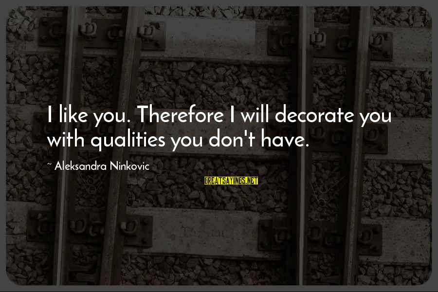 Character And Respect Sayings By Aleksandra Ninkovic: I like you. Therefore I will decorate you with qualities you don't have.