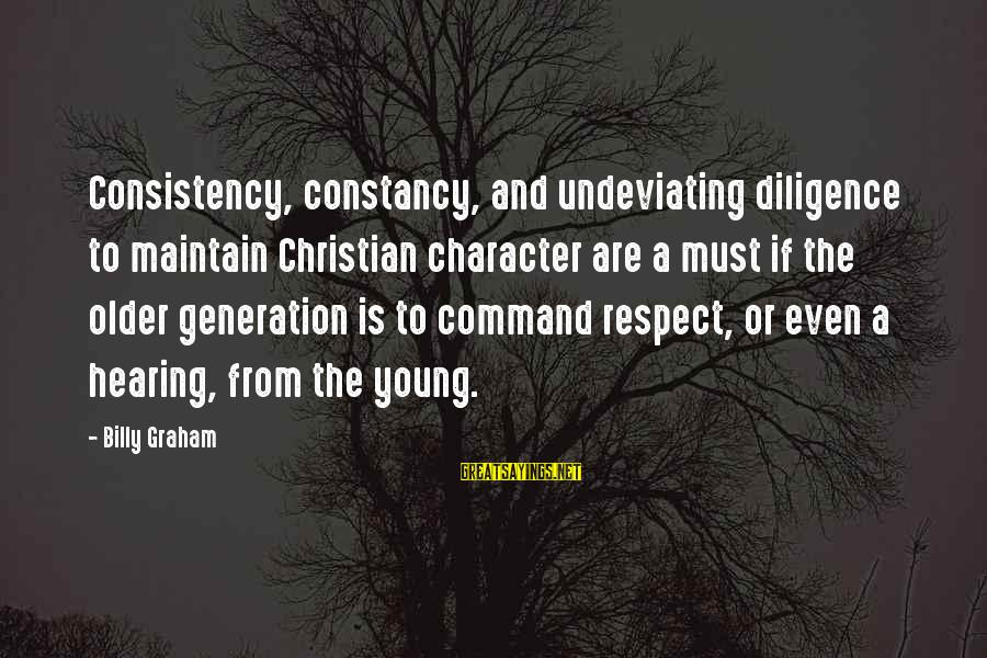 Character And Respect Sayings By Billy Graham: Consistency, constancy, and undeviating diligence to maintain Christian character are a must if the older