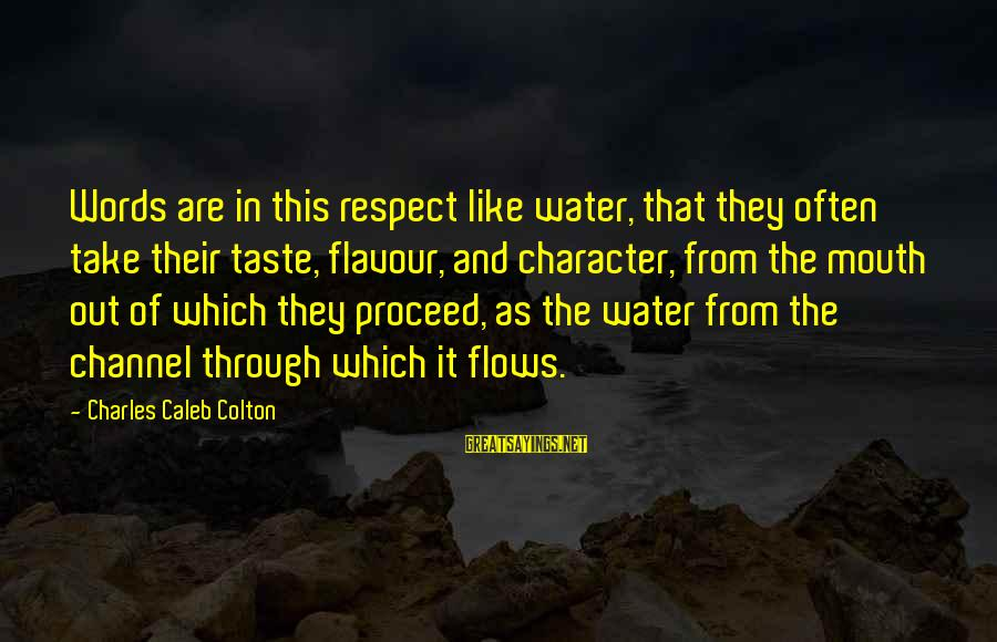 Character And Respect Sayings By Charles Caleb Colton: Words are in this respect like water, that they often take their taste, flavour, and