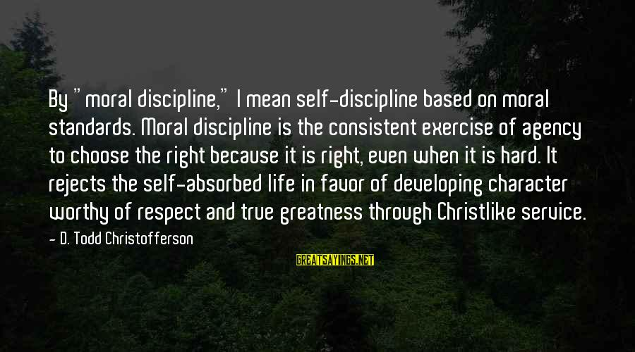 """Character And Respect Sayings By D. Todd Christofferson: By """"moral discipline,"""" I mean self-discipline based on moral standards. Moral discipline is the consistent"""