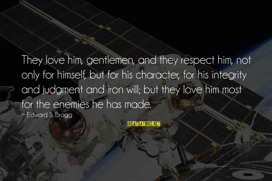 Character And Respect Sayings By Edward S. Bragg: They love him, gentlemen, and they respect him, not only for himself, but for his