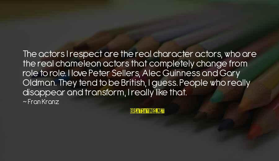 Character And Respect Sayings By Fran Kranz: The actors I respect are the real character actors, who are the real chameleon actors