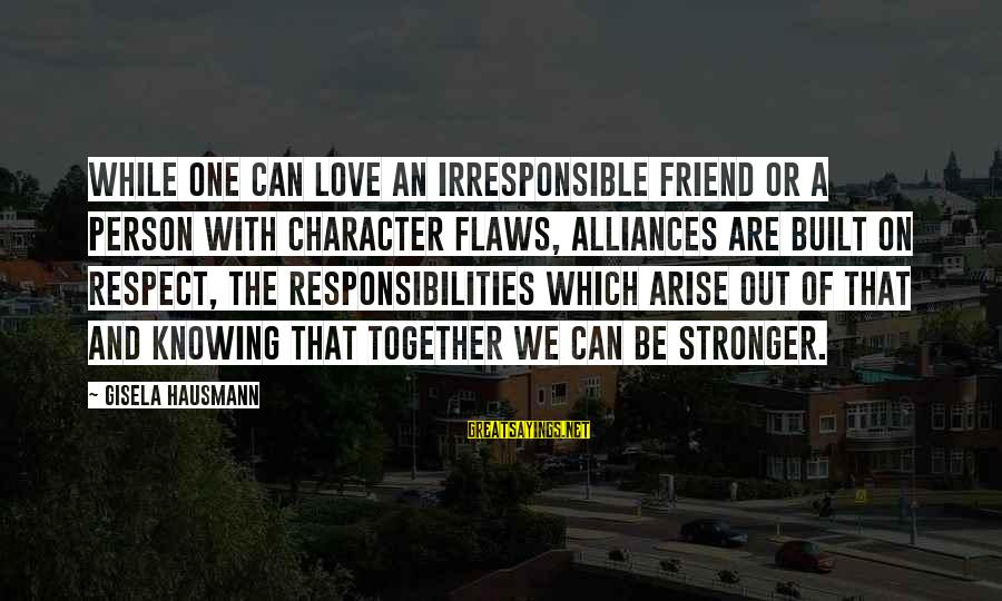 Character And Respect Sayings By Gisela Hausmann: While one can love an irresponsible friend or a person with character flaws, alliances are