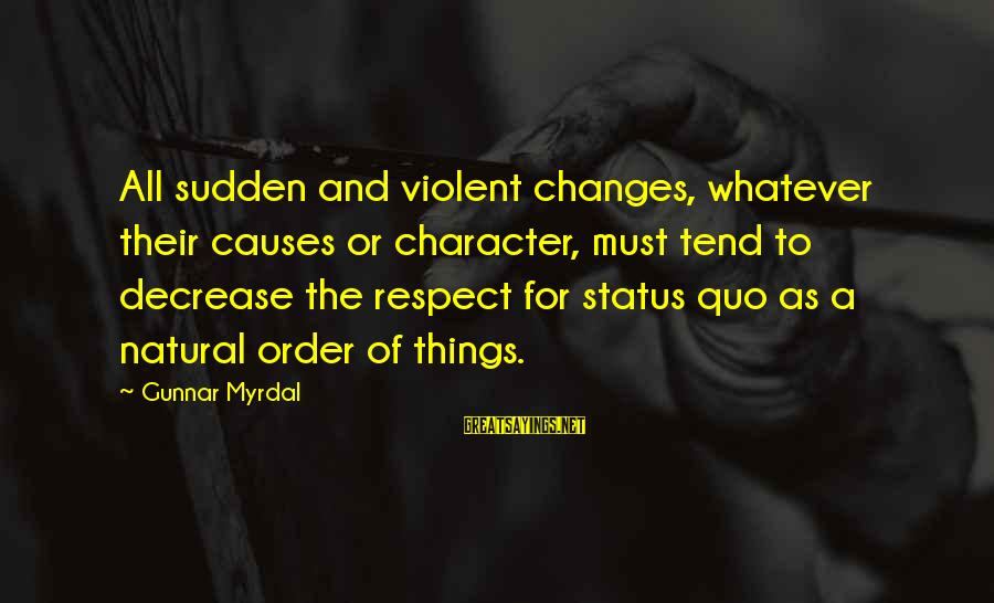 Character And Respect Sayings By Gunnar Myrdal: All sudden and violent changes, whatever their causes or character, must tend to decrease the