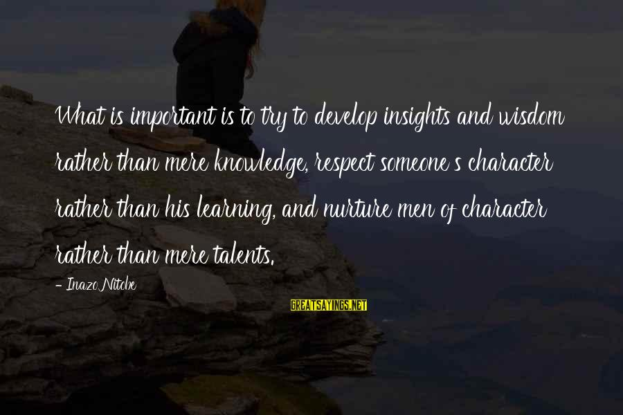 Character And Respect Sayings By Inazo Nitobe: What is important is to try to develop insights and wisdom rather than mere knowledge,