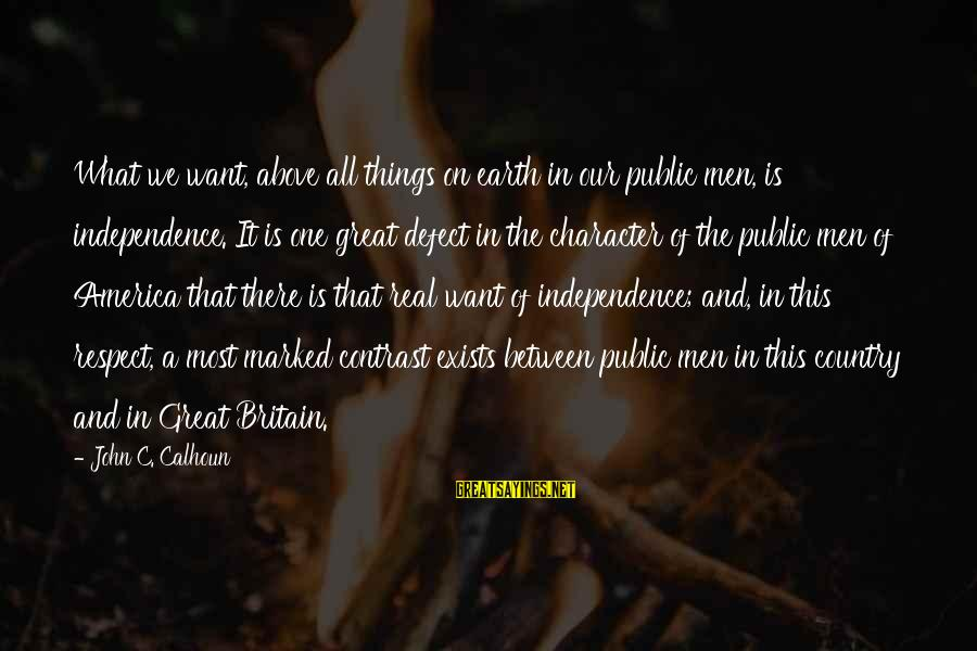Character And Respect Sayings By John C. Calhoun: What we want, above all things on earth in our public men, is independence. It