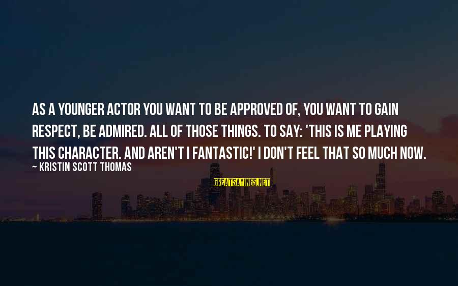 Character And Respect Sayings By Kristin Scott Thomas: As a younger actor you want to be approved of, you want to gain respect,