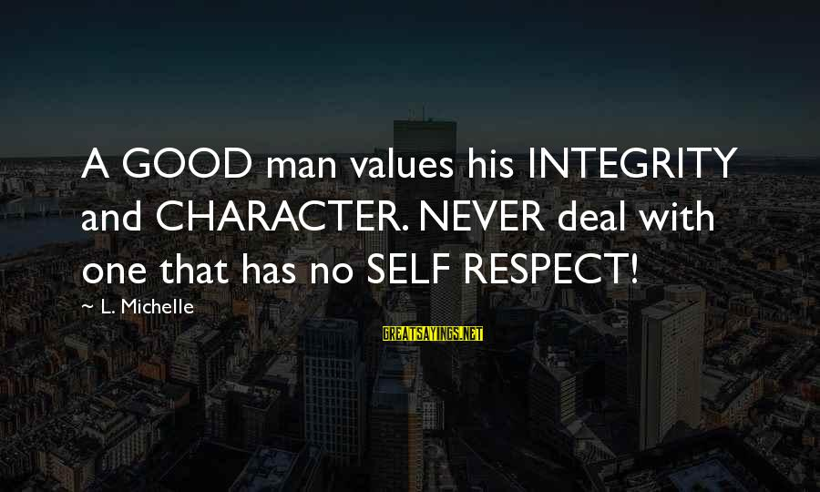 Character And Respect Sayings By L. Michelle: A GOOD man values his INTEGRITY and CHARACTER. NEVER deal with one that has no