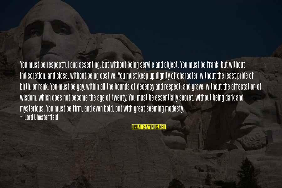 Character And Respect Sayings By Lord Chesterfield: You must be respectful and assenting, but without being servile and abject. You must be