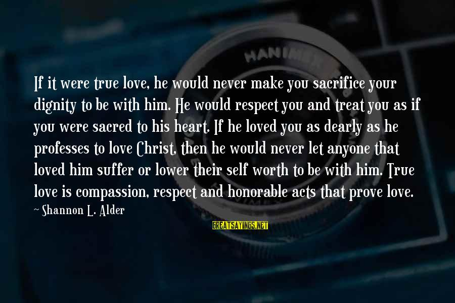 Character And Respect Sayings By Shannon L. Alder: If it were true love, he would never make you sacrifice your dignity to be