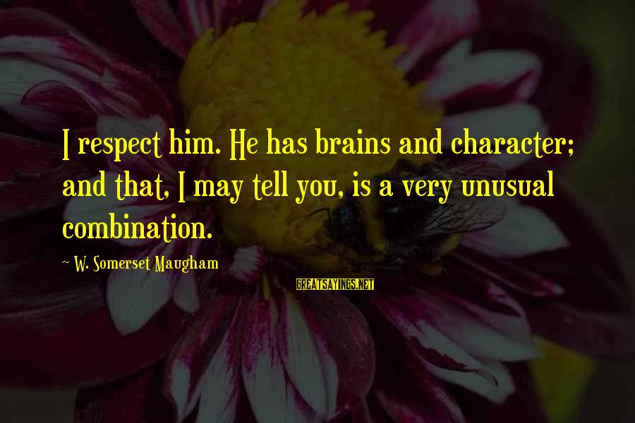 Character And Respect Sayings By W. Somerset Maugham: I respect him. He has brains and character; and that, I may tell you, is
