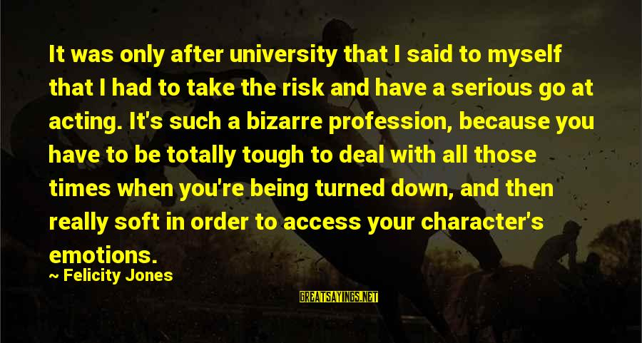 Character In Tough Times Sayings By Felicity Jones: It was only after university that I said to myself that I had to take