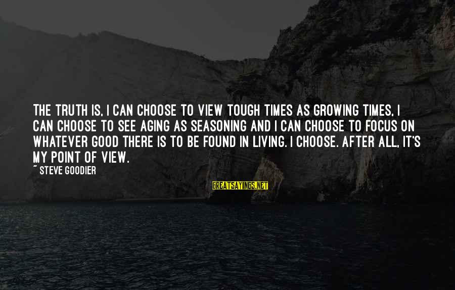 Character In Tough Times Sayings By Steve Goodier: The truth is, I can choose to view tough times as growing times, I can