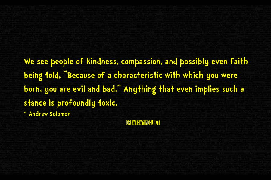 """Characteristic Sayings By Andrew Solomon: We see people of kindness, compassion, and possibly even faith being told, """"Because of a"""