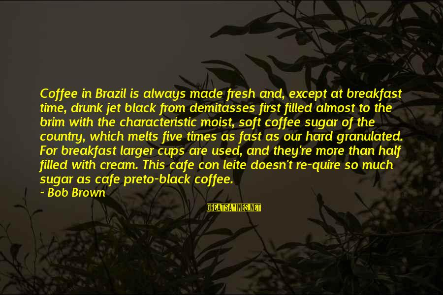 Characteristic Sayings By Bob Brown: Coffee in Brazil is always made fresh and, except at breakfast time, drunk jet black