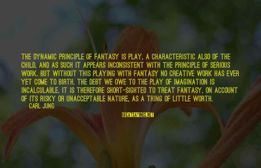 Characteristic Sayings By Carl Jung: The dynamic principle of fantasy is play, a characteristic also of the child, and as