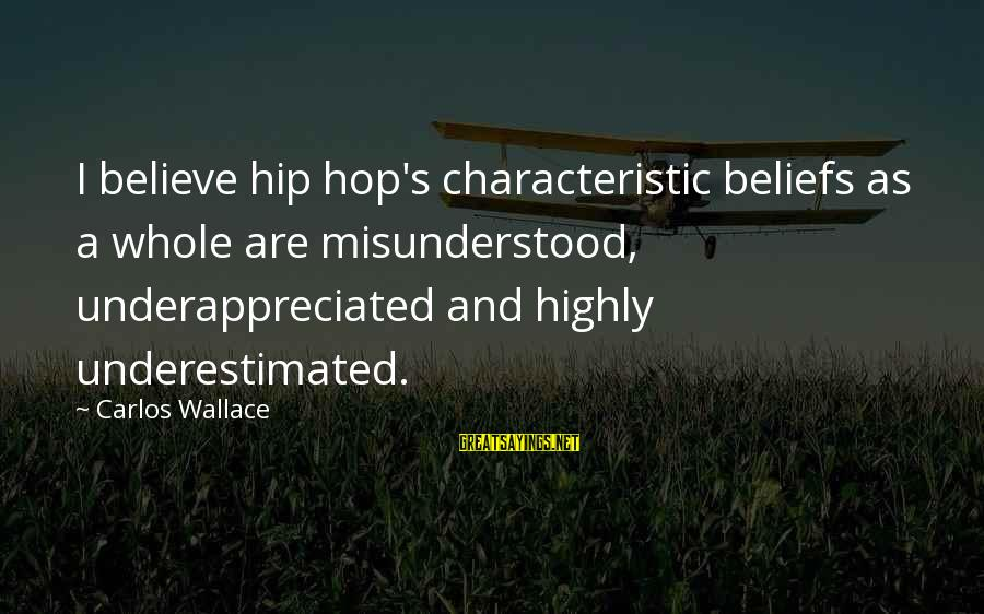 Characteristic Sayings By Carlos Wallace: I believe hip hop's characteristic beliefs as a whole are misunderstood, underappreciated and highly underestimated.