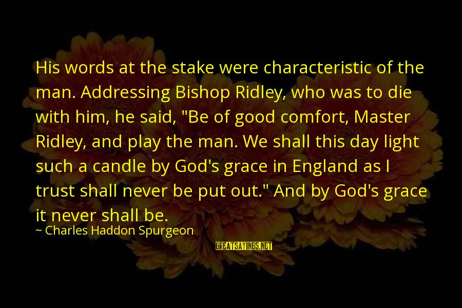 Characteristic Sayings By Charles Haddon Spurgeon: His words at the stake were characteristic of the man. Addressing Bishop Ridley, who was