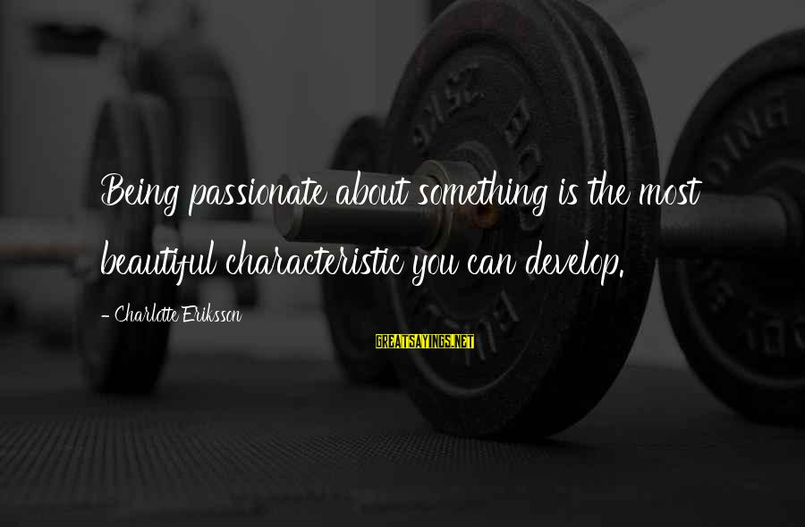 Characteristic Sayings By Charlotte Eriksson: Being passionate about something is the most beautiful characteristic you can develop.