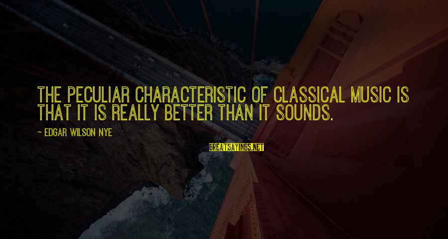 Characteristic Sayings By Edgar Wilson Nye: The peculiar characteristic of classical music is that it is really better than it sounds.