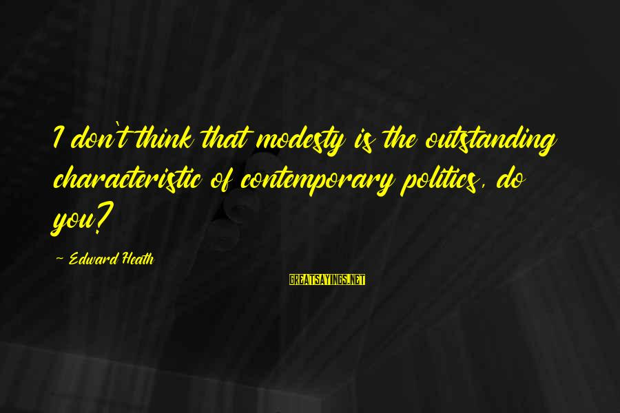 Characteristic Sayings By Edward Heath: I don't think that modesty is the outstanding characteristic of contemporary politics, do you?