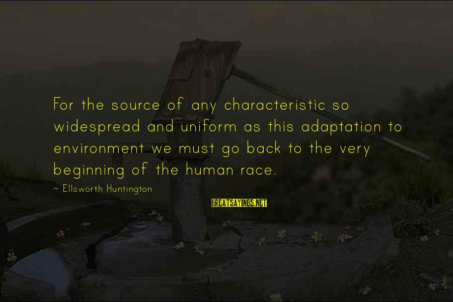 Characteristic Sayings By Ellsworth Huntington: For the source of any characteristic so widespread and uniform as this adaptation to environment