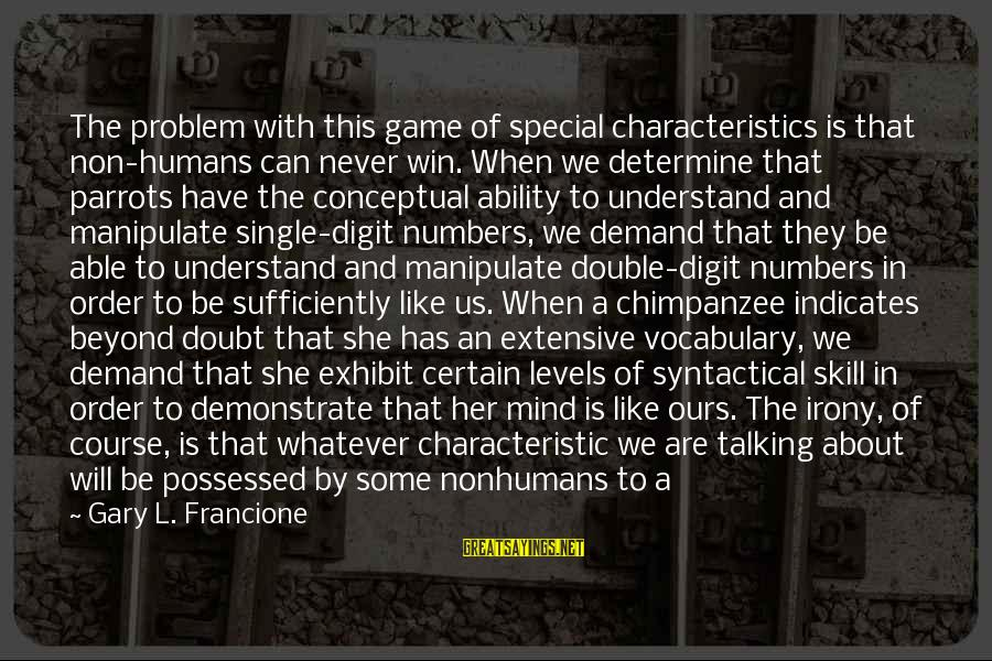 Characteristic Sayings By Gary L. Francione: The problem with this game of special characteristics is that non-humans can never win. When