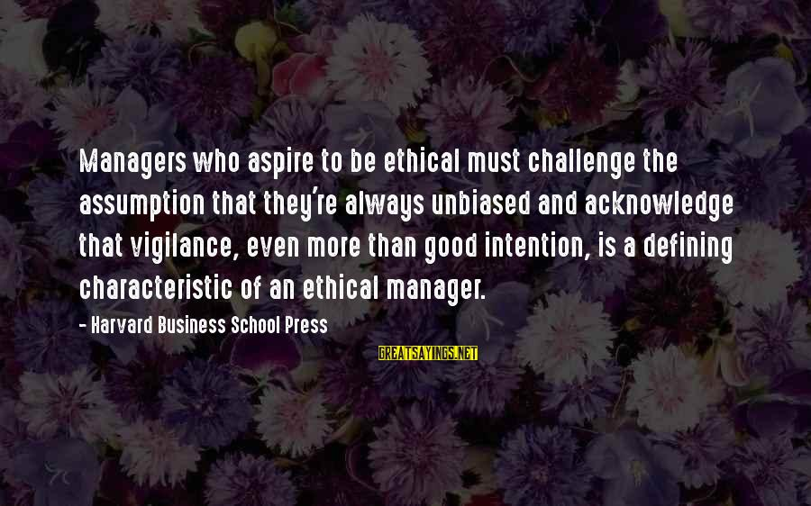 Characteristic Sayings By Harvard Business School Press: Managers who aspire to be ethical must challenge the assumption that they're always unbiased and