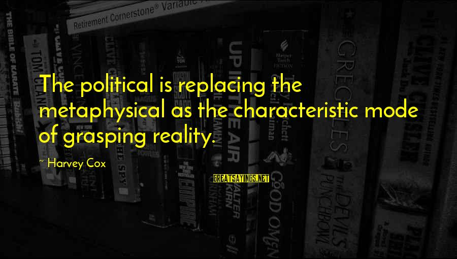 Characteristic Sayings By Harvey Cox: The political is replacing the metaphysical as the characteristic mode of grasping reality.
