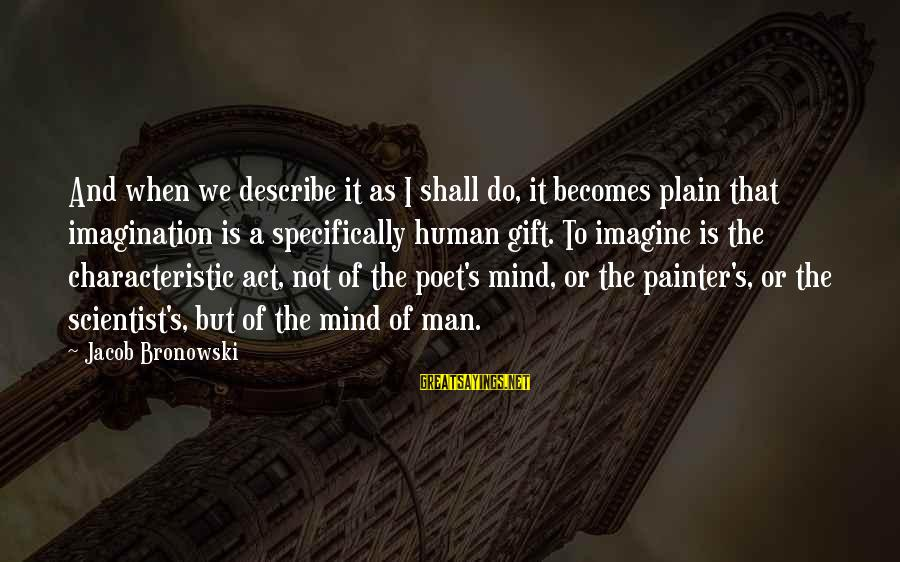 Characteristic Sayings By Jacob Bronowski: And when we describe it as I shall do, it becomes plain that imagination is