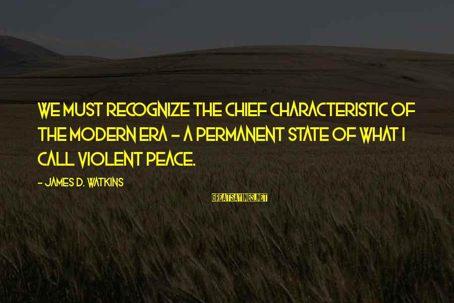 Characteristic Sayings By James D. Watkins: We must recognize the chief characteristic of the modern era - a permanent state of