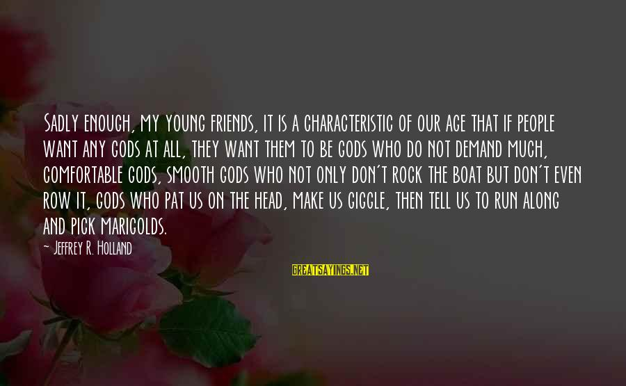 Characteristic Sayings By Jeffrey R. Holland: Sadly enough, my young friends, it is a characteristic of our age that if people