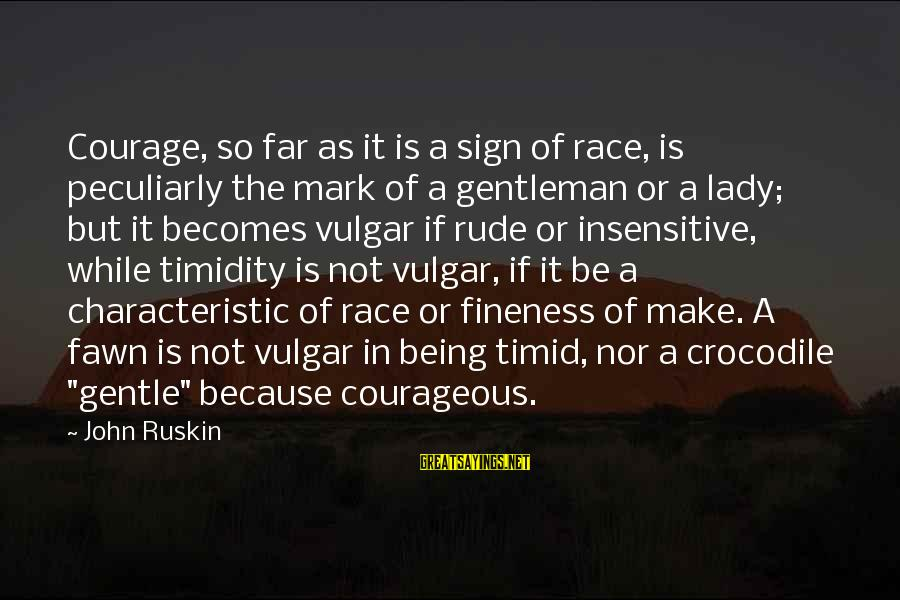 Characteristic Sayings By John Ruskin: Courage, so far as it is a sign of race, is peculiarly the mark of