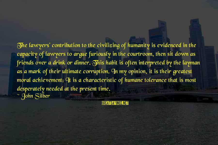 Characteristic Sayings By John Silber: The lawyers' contribution to the civilizing of humanity is evidenced in the capacity of lawyers