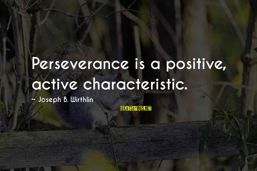 Characteristic Sayings By Joseph B. Wirthlin: Perseverance is a positive, active characteristic.