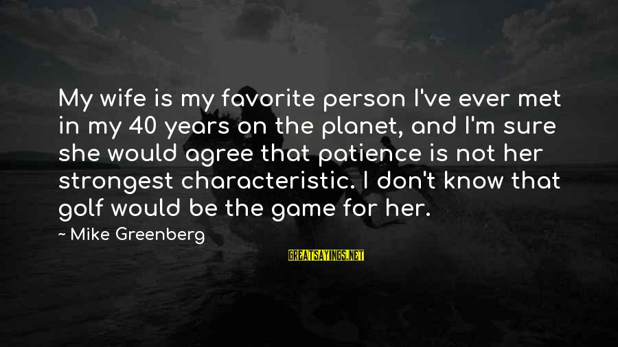 Characteristic Sayings By Mike Greenberg: My wife is my favorite person I've ever met in my 40 years on the
