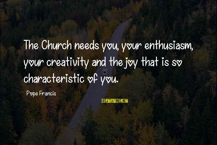Characteristic Sayings By Pope Francis: The Church needs you, your enthusiasm, your creativity and the joy that is so characteristic